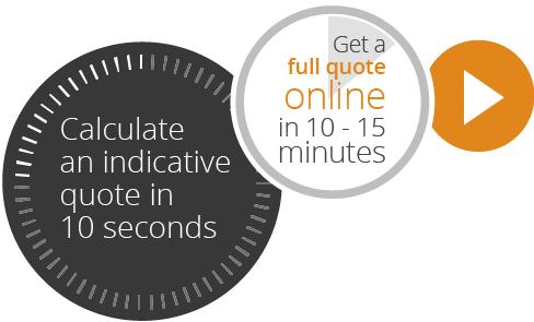 Calculate an indicative quote in 10 seconds. Get a full quote online in 10 - 15 minutes.